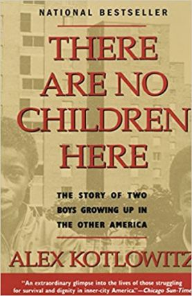 There Are No Children Here: The Story of Two Boys Growing Up in the Other America. Alex Kotlowitz
