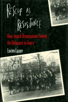 Rescue as Resistance : How Jewish Organizations Fought the Holocaust in France. Lucien Lazare