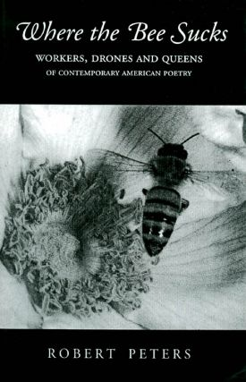Where the Bee Sucks : Workers, Drones and Queens of Contemporary American Poetry. Robert Peters