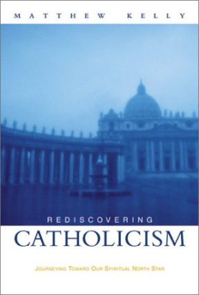 Rediscovering Catholicism: Journeying Toward Our Spiritual North Star. Matthew Kelly