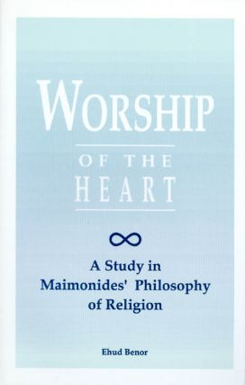 Worship of the Heart: A Study of Maimonides' Philosophy of Religion. Ehud Benor