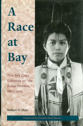 "A Race at Bay : New York Times Editorials on ""the Indian Problem,"" 1860 - 1900. Robert G. Hays"