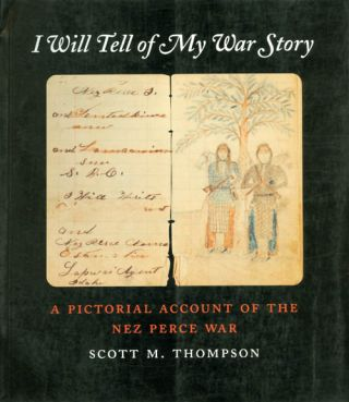 I Will Tell of My War Story: A Pictorial Account of the Nez Perce War. Scott M. Thompson