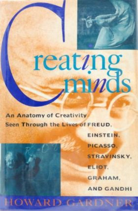Creating Minds: An Anatomy of Creativity As Seen Through the Lives of Freud, Einstein, Picasso,...