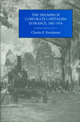 The Triumph of Corporate Capitalism in France, 1867-1914. Charles E. Freedeman