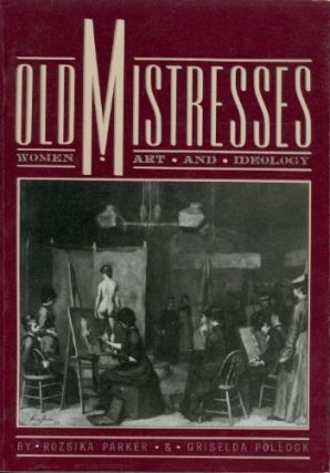 Old Mistresses : Women, Art, and Ideology. Rozsika Parker, Griselda Pollock