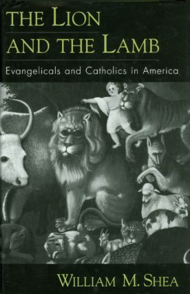 The Lion and the Lamb : Evangelicals and Catholics in America. William M. Shea