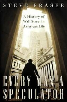Every Man a Speculator: A History of Wall Street in American Life. Steve Fraser