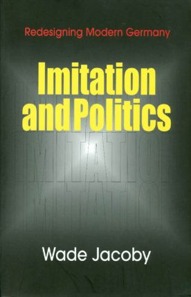 Imitation and Politics: Redesigning Modern Germany. Wade Jacoby