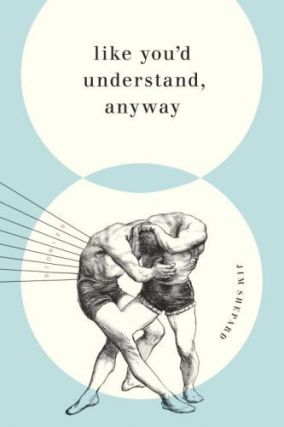 Like You'd Understand, Anyway. Jim Shepard