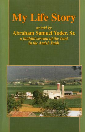 My Life Story : A Faithful Servant of the Lord in the Amish Faith. Abraham Samuel Yoder, Sr
