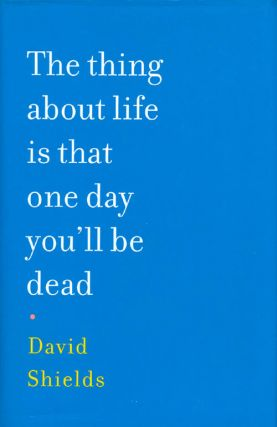 The thing about life is that one day you'll be dead. David Shields