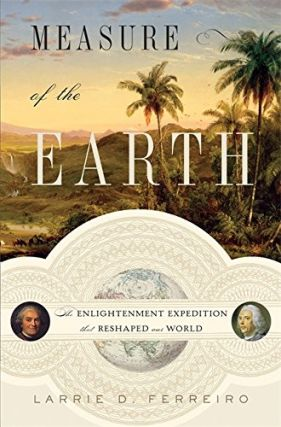 Measure of the Earth: The Enlightenment Expedition that Reshapred the World. Larrie D. Ferreiro