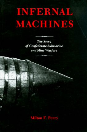 Infernal Machines: The Story of Confederate Submarine and Mine Warfare. Milton F. Perry