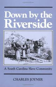 Down by the Riverside: A South Carolina Slave Community. Charles Joyner