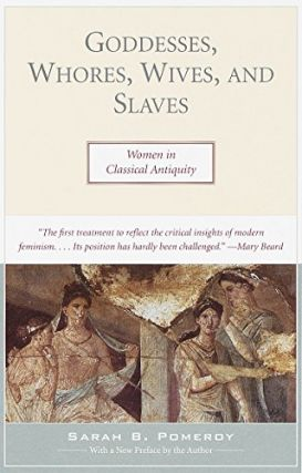 Goddesses, Whores, Wives, and Slaves: Women in Classical Antiquity. Sarah B. Pomeroy