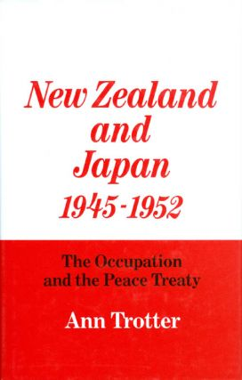 New Zealand and Japan, 1945-1952: The Occupation and the Peace Treaty. Ann Trotter