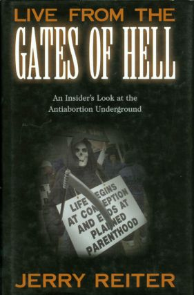 Live from the Gates of Hell: An Insider's Look at the Anti-Abortion Movement. Jerry Reiter