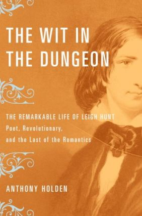 Wit in the Dungeon: The Remarkable Life of Leigh Hunt Poet, Revolutionary, And the Last of the...