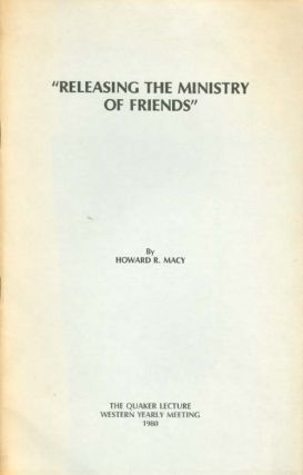 Releasing the Ministry of Friends (The Quaker Lecture 1980). Howard R. Macy