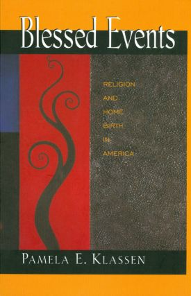Blessed Events: Religion and Home Birth in America. Pamela E. Klassen
