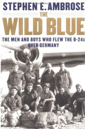The Wild Blue: The Men and Boys Who Flew the B-24s Over Germany 1944-45. Stephen E. Ambrose