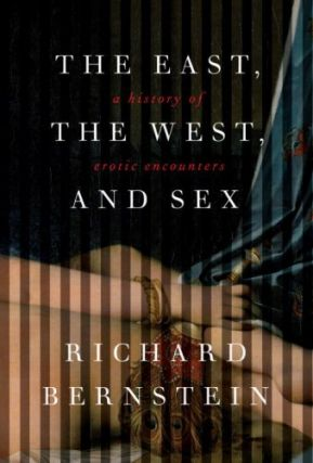 The East, the West, and Sex: A History of Erotic Encounters. Richard Bernstein