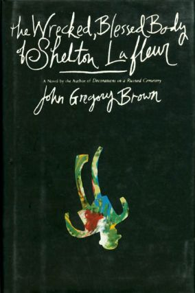 The Wrecked, Blessed Body of Shelton Lafleur. John Gregory Brown