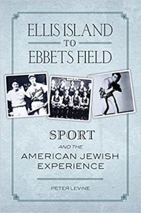 Ellis Island to Ebbets Field: Sport and the American Jewish Experience. Peter Levine