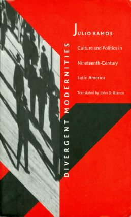 Divergent Modernities : Culture and Politics in Nineteenth-Century Latin America. Julio Ramos