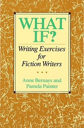 What If? Writing Exercises for Fiction Writers. Anne Bernays, Pamela Painter