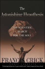 The Astonishing Hypothesis: The Scientific Search for the Soul. Francis Crick