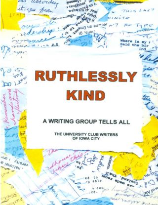 Ruthlessly Kind : A Writing Group Tells All. University Club Writers of Iowa City