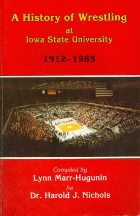 A History of Wrestling at Iowa State University, 1912-1985. Lynn Marr-Hugunin, Harold J. Nichols