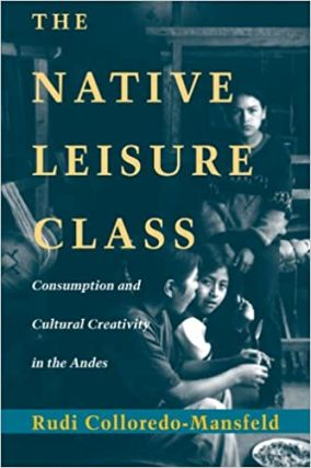 The Native Leisure Class: Consumption and Cultural Creativity in the Andes. Rudi Colloredo-Mansfeld