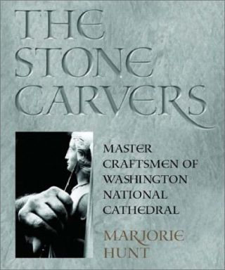 The Stone Carvers: Master Craftsmen of Washington National Cathedral. Marjorie Hunt
