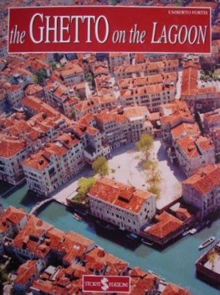 The Ghetto on the Lagoon: A Guide to the History and Art of the Venetian Ghetto (1516-1797)....