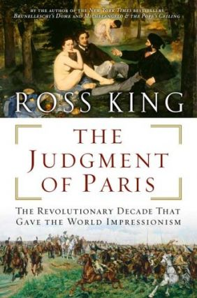The Judgment of Paris: The Revolutionary Decade That Gave the World Impressionism. Ross King