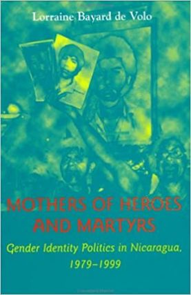 Mothers of Heroes and Martyrs: Gender Identity Politics in Nicaragua, 1979?1999. Lorraine Bayard...