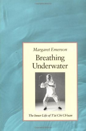 Breathing Underwater: The Inner Life of Tai Chi Chuan. Margaret Emerson