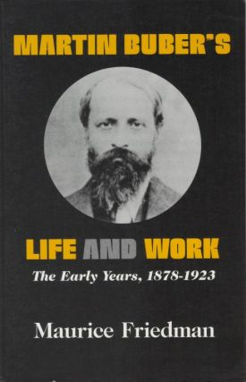 Martin Buber's Life and Work: The Early Years, 1878-1923. Maurice Friedman