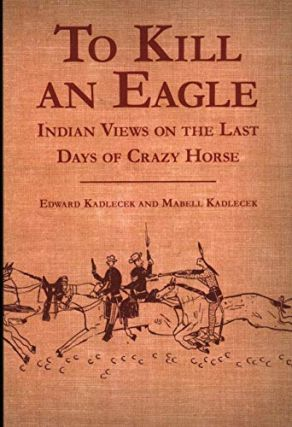 To Kill an Eagle: Indian Views on the Last Days of Crazy Horse. Edward Kadlecek, Mabell Kadlecek