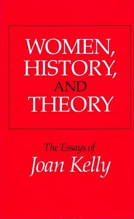 Women, History, and Theory: The Essays of Joan Kelly (Women in Culture and Society). Joan Kelly