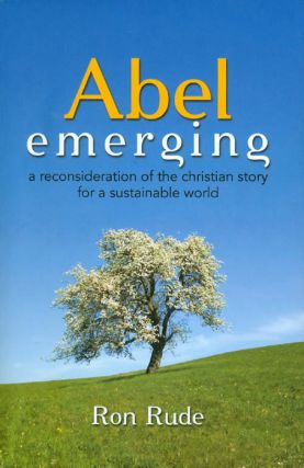 Abel Emerging: A Reconsideration of the Christian Story for a Sustainable World. Ron Rude
