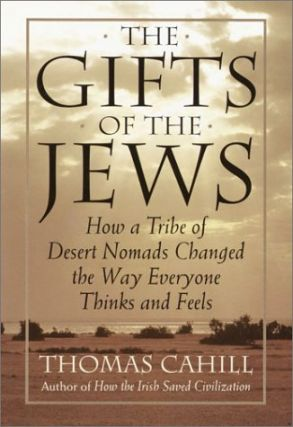 The Gifts of the Jews: How a Tribe of Desert Nomads Changed the Way Everyone Thinks and Feels....