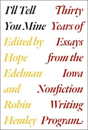 I'll Tell You Mine: Thirty Years of Essays from the Iowa Nonfiction Writing Program. Hope...