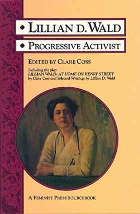 Lillian D. Wald: Progressive Activist (A Feminist Press Sourcebook). Clare Coss
