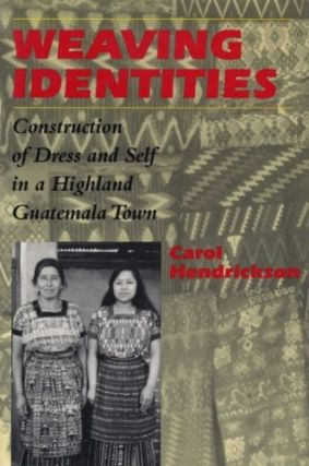 Weaving Identities: Construction of Dress and Self in a Highland Guatemala Town. Carol Hendrickson