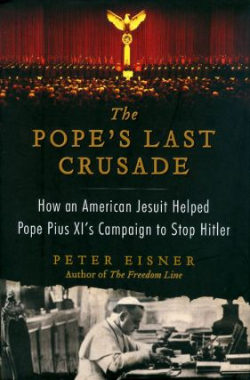 The Pope's Last Crusade: How an American Jesuit Helped Pope Pius XI's Campaign to Stop Hitler....