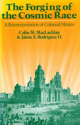 The Forging of the Cosmic Race: A Reinterpretation of Colonial Mexico. Colin Maclachlan, Jaime E....